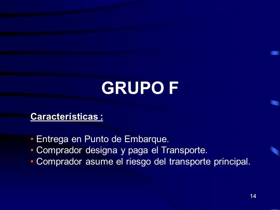14 GRUPO F Características : Entrega en Punto de Embarque. Comprador designa y paga el Transporte. Comprador asume el riesgo del transporte principal.