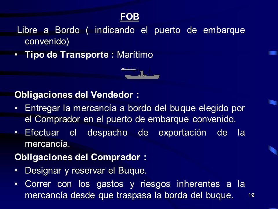 19 FOB Libre a Bordo ( indicando el puerto de embarque convenido) Tipo de Transporte : Marítimo Obligaciones del Vendedor : Entregar la mercancía a bo