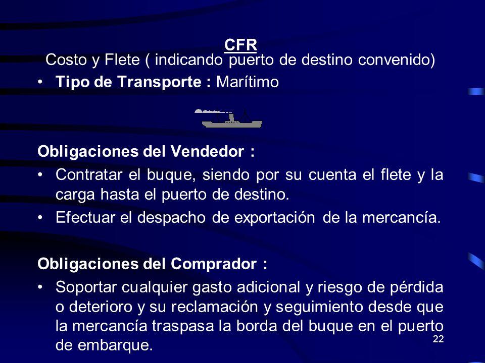22 CFR Costo y Flete ( indicando puerto de destino convenido) Tipo de Transporte : Marítimo Obligaciones del Vendedor : Contratar el buque, siendo por