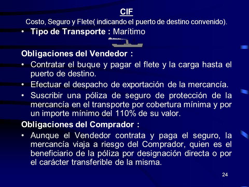 24 CIF Costo, Seguro y Flete( indicando el puerto de destino convenido). Tipo de Transporte : Marítimo Obligaciones del Vendedor : Contratar el buque