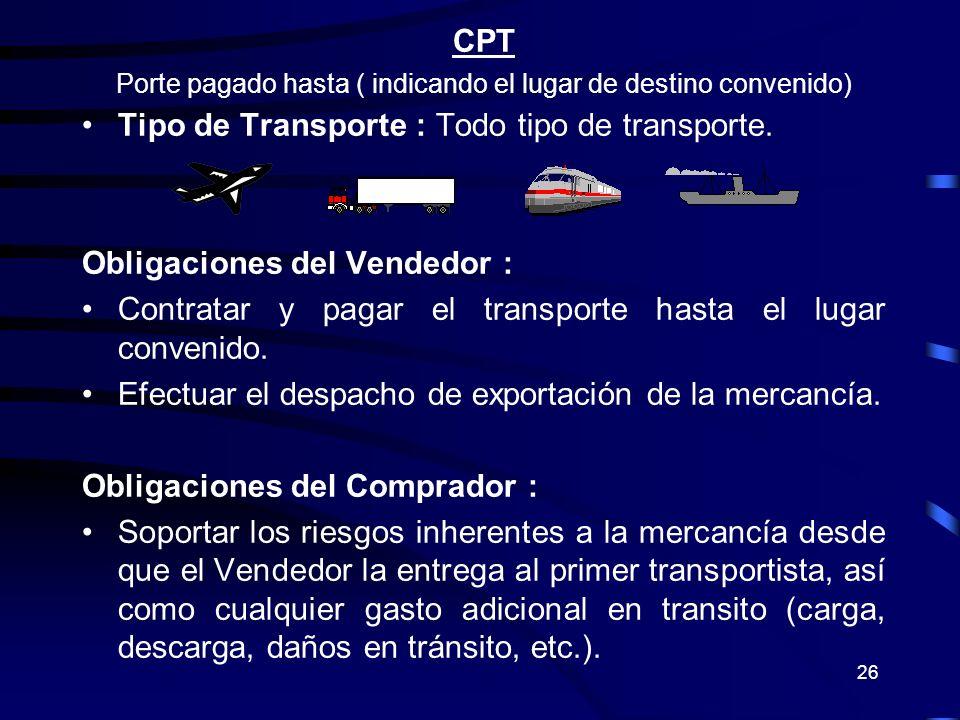 26 CPT Porte pagado hasta ( indicando el lugar de destino convenido) Tipo de Transporte : Todo tipo de transporte. Obligaciones del Vendedor : Contrat