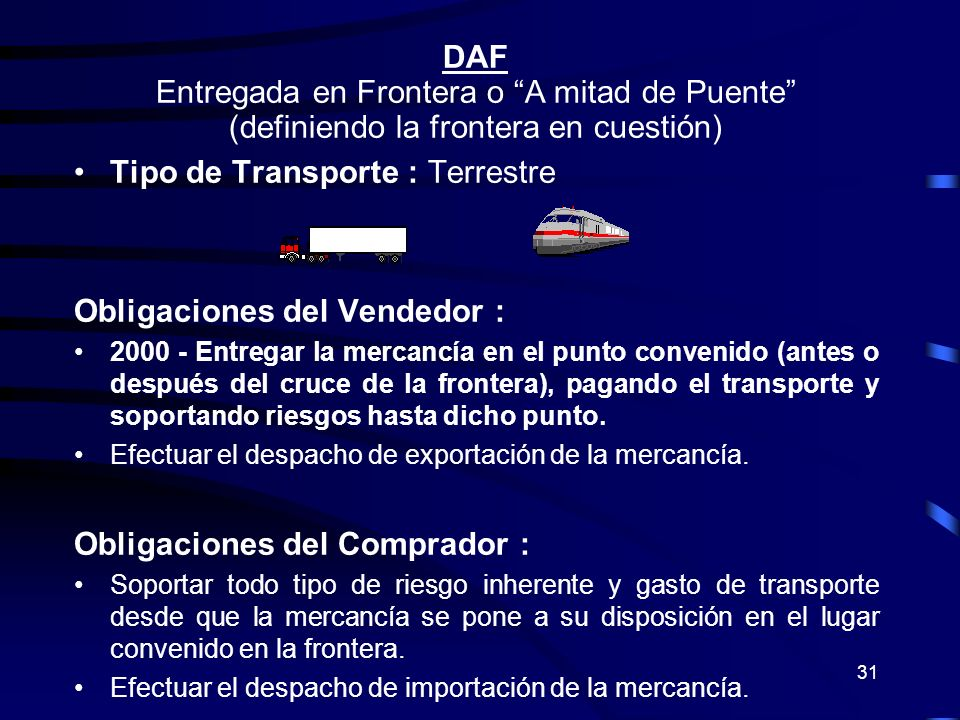 31 DAF Entregada en Frontera o A mitad de Puente (definiendo la frontera en cuestión) Tipo de Transporte : Terrestre Obligaciones del Vendedor : 2000