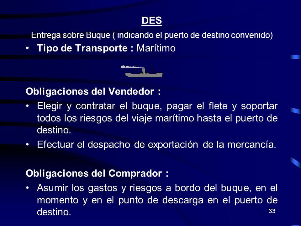 33 DES Entrega sobre Buque ( indicando el puerto de destino convenido) Tipo de Transporte : Marítimo Obligaciones del Vendedor : Elegir y contratar el