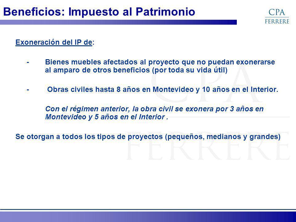 Beneficios: Impuesto al Patrimonio Exoneración del IP de: - Bienes muebles afectados al proyecto que no puedan exonerarse al amparo de otros beneficios (por toda su vida útil) - Obras civiles hasta 8 años en Montevideo y 10 años en el Interior.