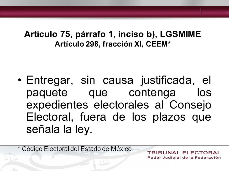 Artículo 75, párrafo 1, inciso b), LGSMIME Artículo 298, fracción XI, CEEM* Entregar, sin causa justificada, el paquete que contenga los expedientes electorales al Consejo Electoral, fuera de los plazos que señala la ley.