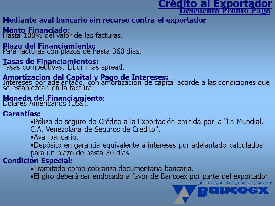 Crédito al Exportador Descuento Pronto Pago Mediante aval bancario sin recurso contra el exportador Monto Financiado: Hasta 100% del valor de las fact