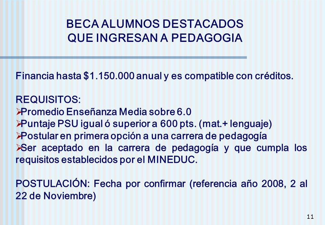 11 BECA ALUMNOS DESTACADOS QUE INGRESAN A PEDAGOGIA Financia hasta $1.150.000 anual y es compatible con créditos. REQUISITOS: Promedio Enseñanza Media