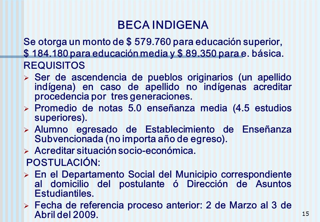 15 BECA INDIGENA Se otorga un monto de $ 579.760 para educación superior, $ 184.180 para educación media y $ 89.350 para e. básica. REQUISITOS Ser de