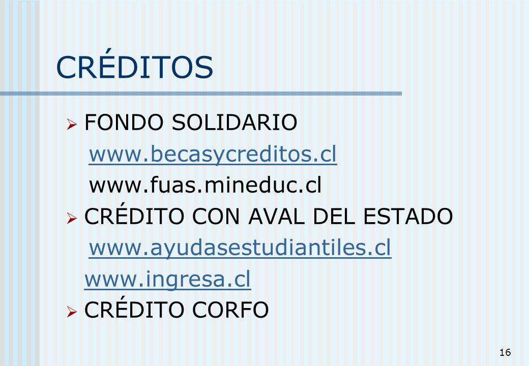 16 CRÉDITOS FONDO SOLIDARIO www.becasycreditos.cl www.fuas.mineduc.cl CRÉDITO CON AVAL DEL ESTADO www.ayudasestudiantiles.cl www.ingresa.cl CRÉDITO CO