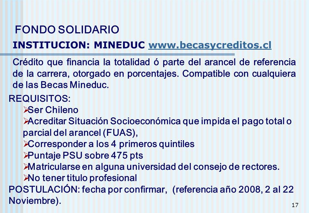 17 FONDO SOLIDARIO INSTITUCION: MINEDUC www.becasycreditos.clwww.becasycreditos.cl Crédito que financia la totalidad ó parte del arancel de referencia