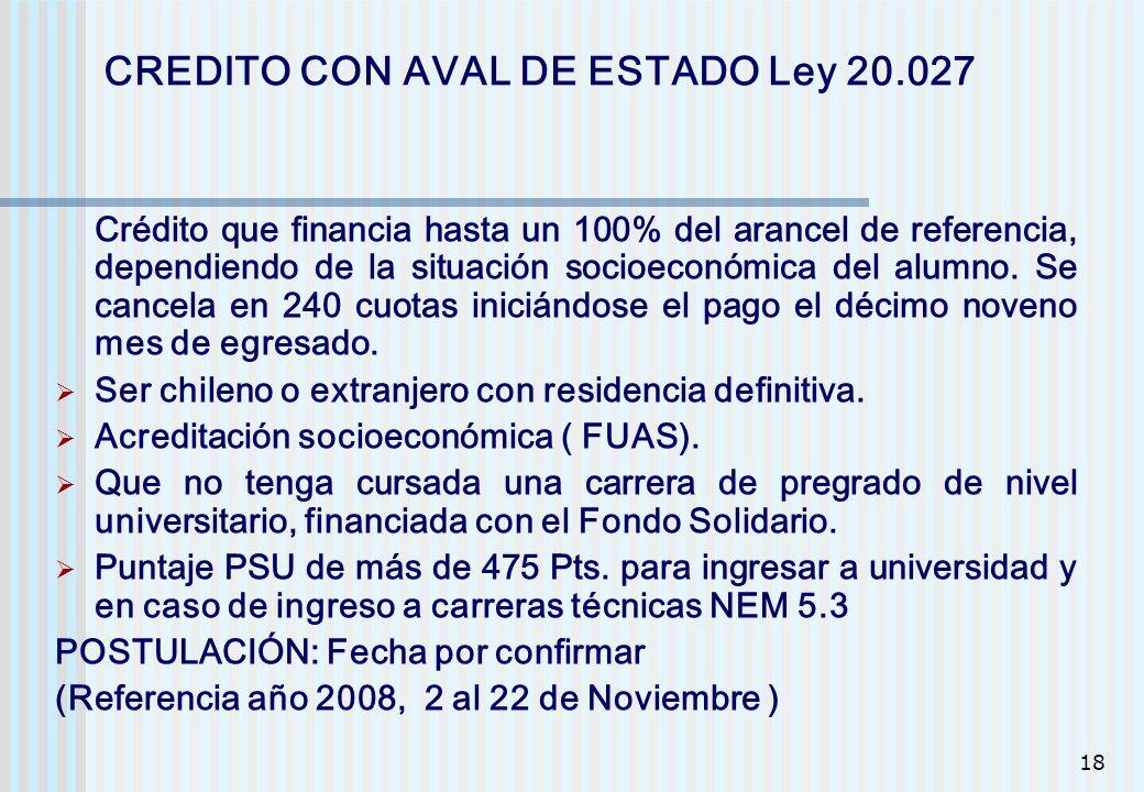 18 CREDITO CON AVAL DE ESTADO Ley 20.027 Crédito que financia hasta un 100% del arancel de referencia, dependiendo de la situación socioeconómica del