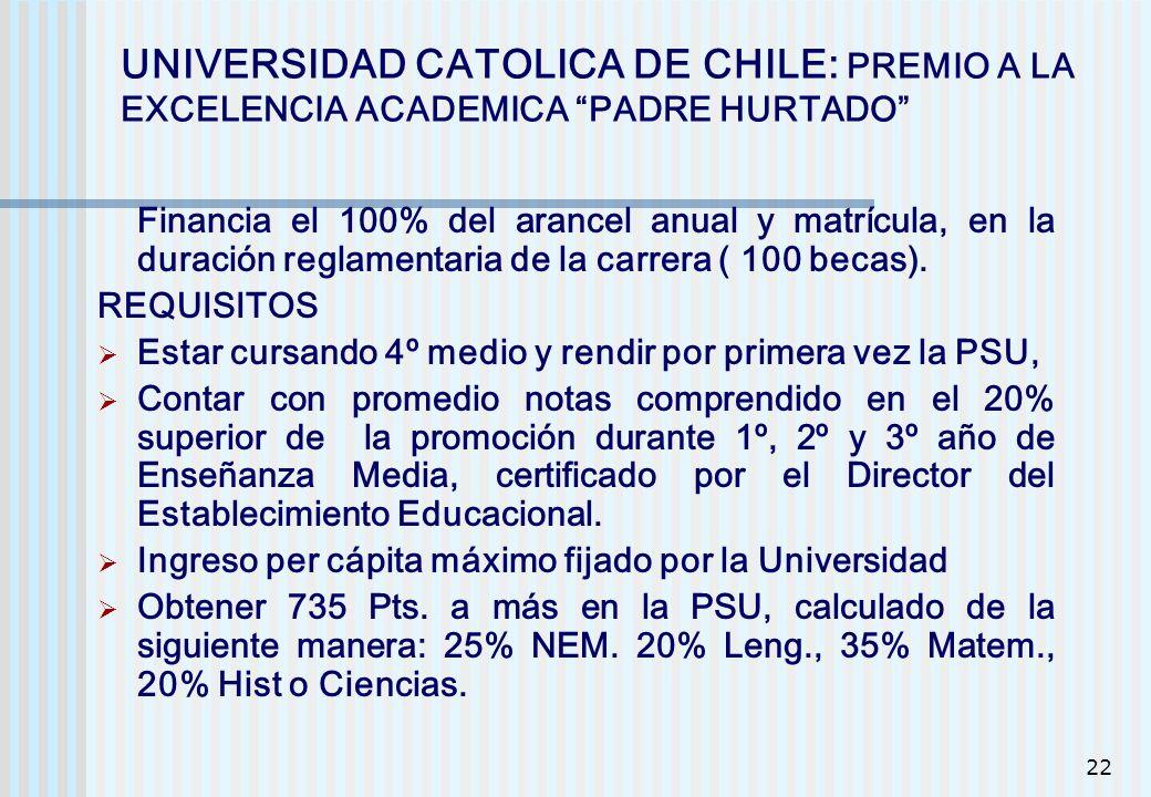 22 UNIVERSIDAD CATOLICA DE CHILE: PREMIO A LA EXCELENCIA ACADEMICA PADRE HURTADO Financia el 100% del arancel anual y matrícula, en la duración reglam