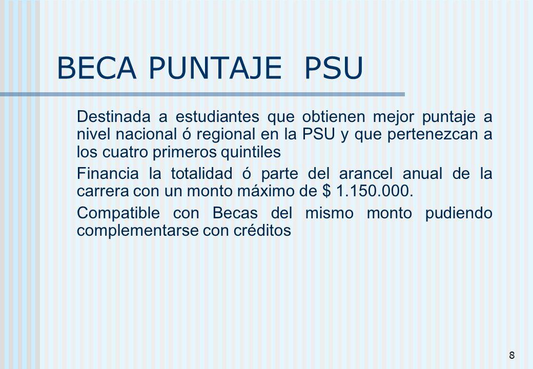 8 BECA PUNTAJE PSU Destinada a estudiantes que obtienen mejor puntaje a nivel nacional ó regional en la PSU y que pertenezcan a los cuatro primeros qu