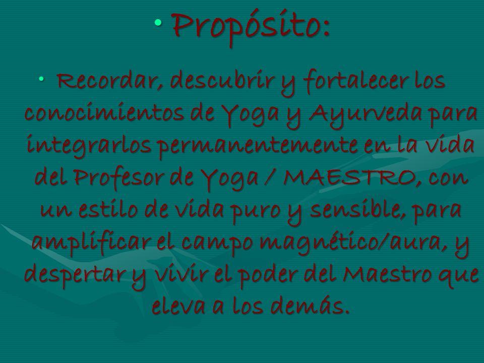 Propósito:Propósito: Recordar, descubrir y fortalecer los conocimientos de Yoga y Ayurveda para integrarlos permanentemente en la vida del Profesor de