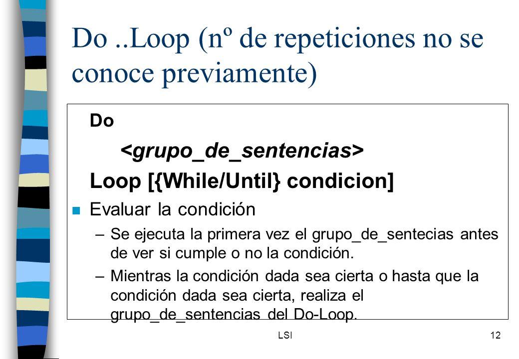 LSI12 Do..Loop (nº de repeticiones no se conoce previamente) Do Loop [{While/Until} condicion] n Evaluar la condición –Se ejecuta la primera vez el gr