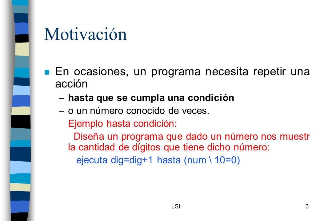 LSI3 Motivación n En ocasiones, un programa necesita repetir una acción –hasta que se cumpla una condición –o un número conocido de veces. Ejemplo has
