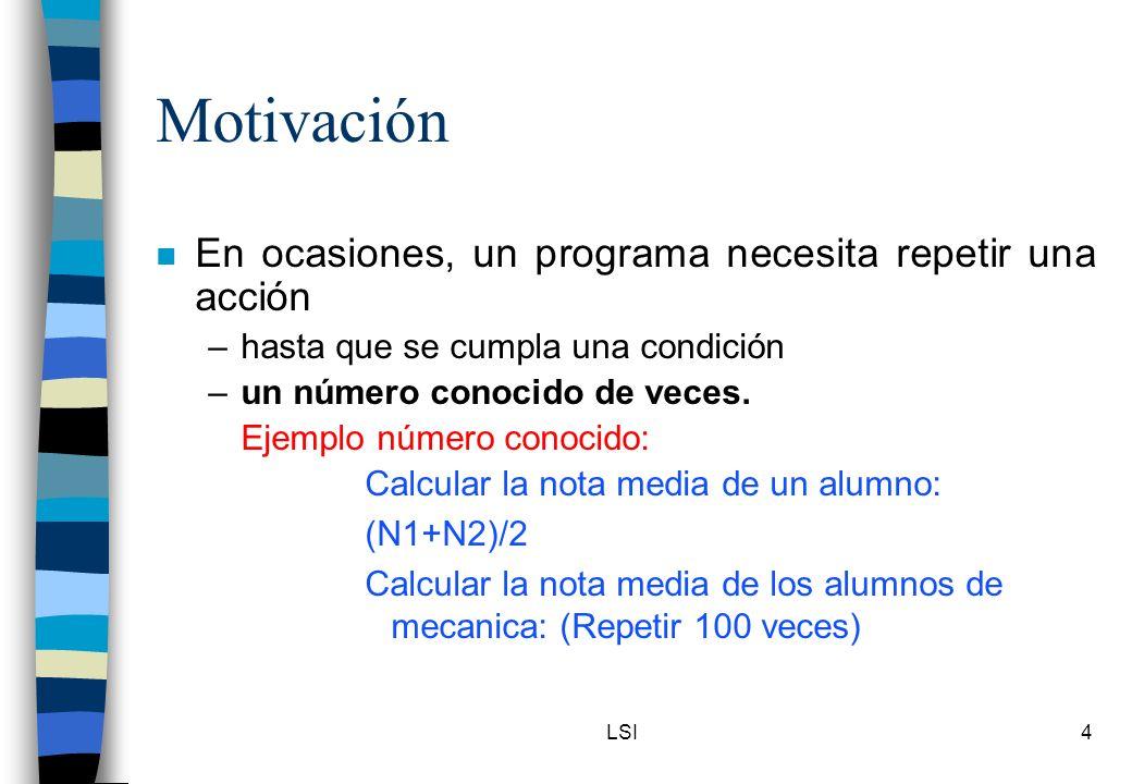 LSI4 Motivación n En ocasiones, un programa necesita repetir una acción –hasta que se cumpla una condición –un número conocido de veces. Ejemplo númer