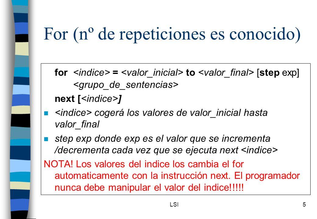 LSI5 For (nº de repeticiones es conocido) for = to [step exp] next [ ] n cogerá los valores de valor_inicial hasta valor_final n step exp donde exp es