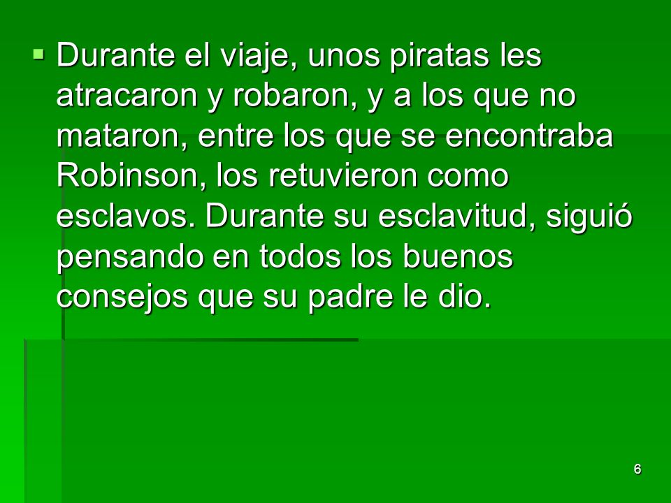 6 Durante el viaje, unos piratas les atracaron y robaron, y a los que no mataron, entre los que se encontraba Robinson, los retuvieron como esclavos.