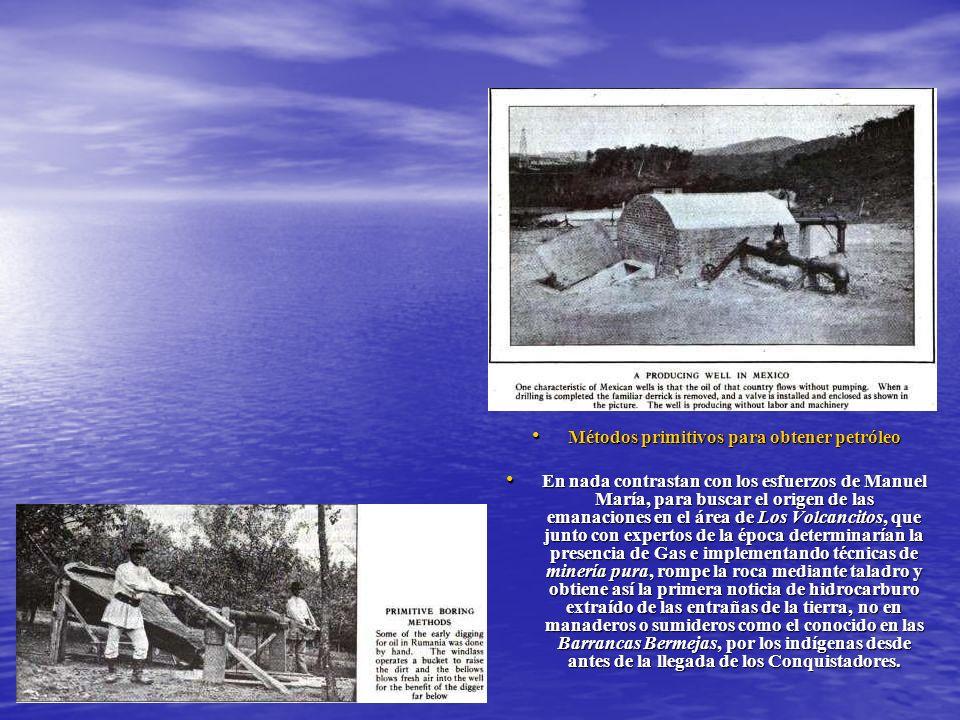 Métodos primitivos para obtener petróleo Métodos primitivos para obtener petróleo En nada contrastan con los esfuerzos de Manuel María, para buscar el