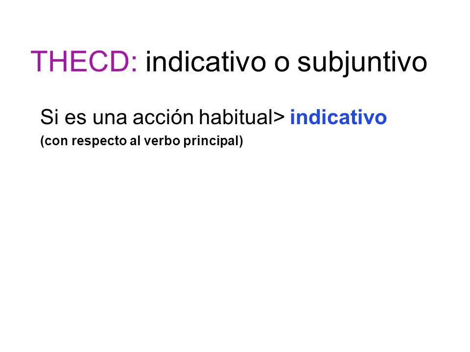 THECD: indicativo o subjuntivo Si es una acción habitual> indicativo (con respecto al verbo principal)