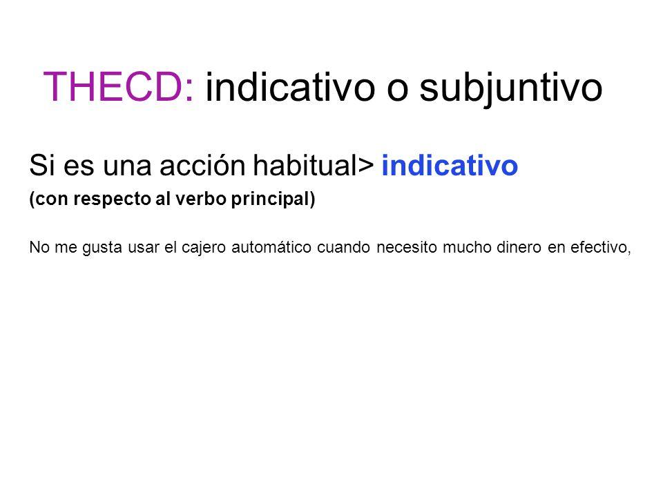 THECD: indicativo o subjuntivo Si es una acción habitual> indicativo (con respecto al verbo principal) No me gusta usar el cajero automático cuando ne