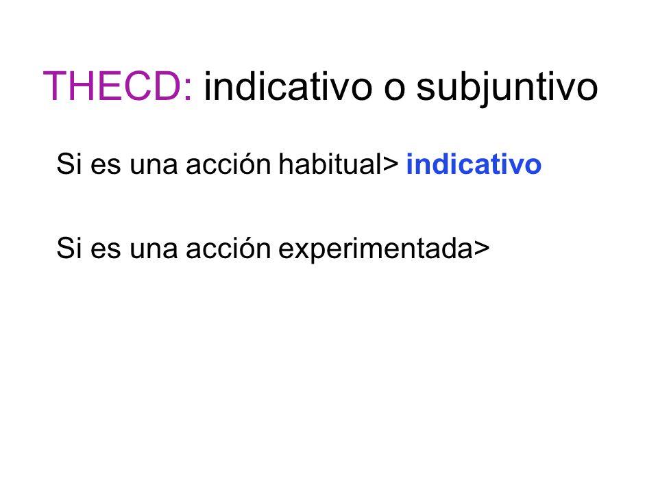 THECD: indicativo o subjuntivo Si es una acción habitual> indicativo Si es una acción experimentada>