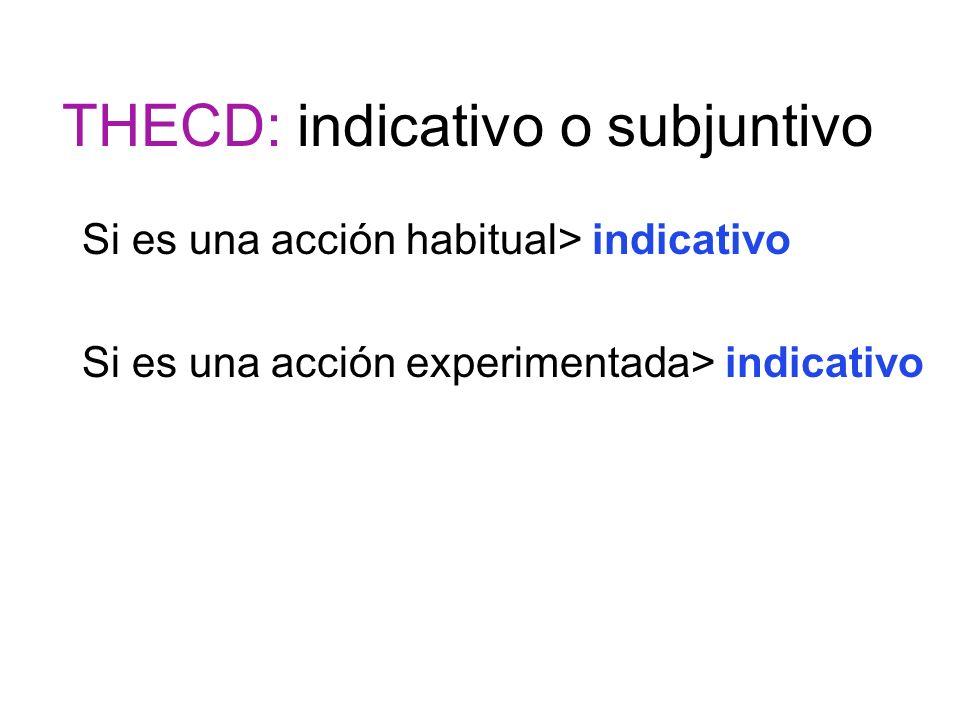 THECD: indicativo o subjuntivo Si es una acción habitual> indicativo Si es una acción experimentada> indicativo