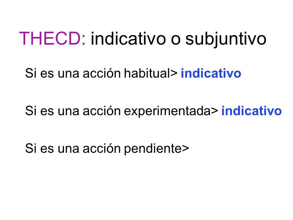 THECD: indicativo o subjuntivo Si es una acción habitual> indicativo Si es una acción experimentada> indicativo Si es una acción pendiente>