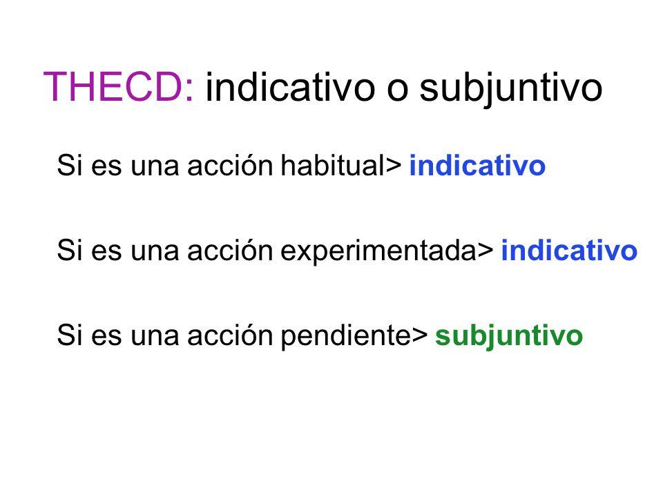 THECD: indicativo o subjuntivo Si es una acción habitual> indicativo Si es una acción experimentada> indicativo Si es una acción pendiente> subjuntivo