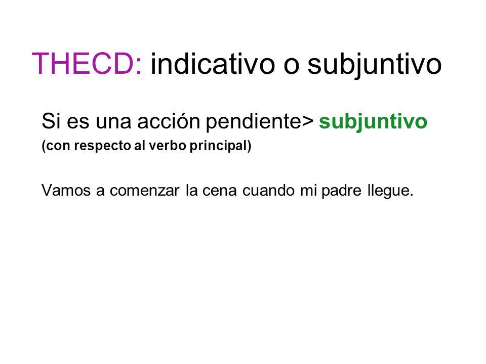 THECD: indicativo o subjuntivo Si es una acción pendiente> subjuntivo (con respecto al verbo principal) Vamos a comenzar la cena cuando mi padre llegu