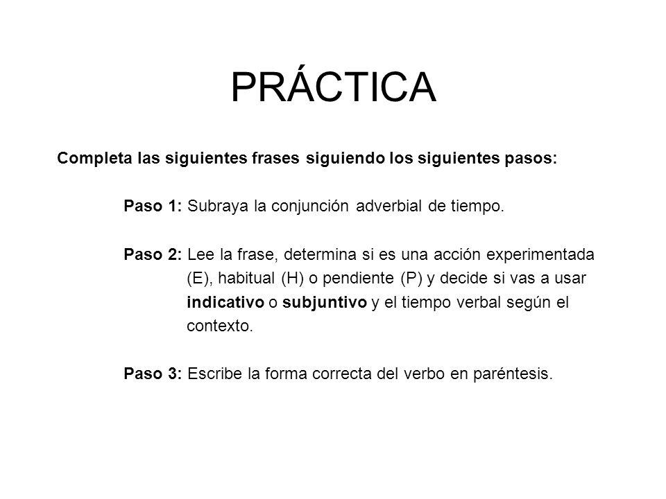 PRÁCTICA Completa las siguientes frases siguiendo los siguientes pasos: Paso 1: Subraya la conjunción adverbial de tiempo. Paso 2: Lee la frase, deter