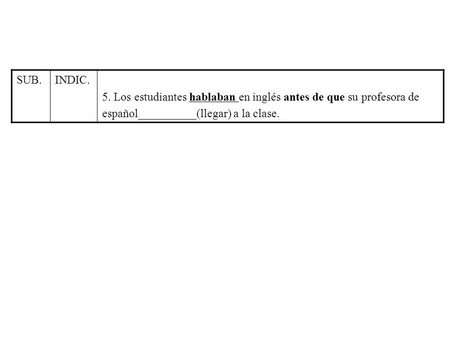 SUB.INDIC. 5. Los estudiantes hablaban en inglés antes de que su profesora de español__________(llegar) a la clase.