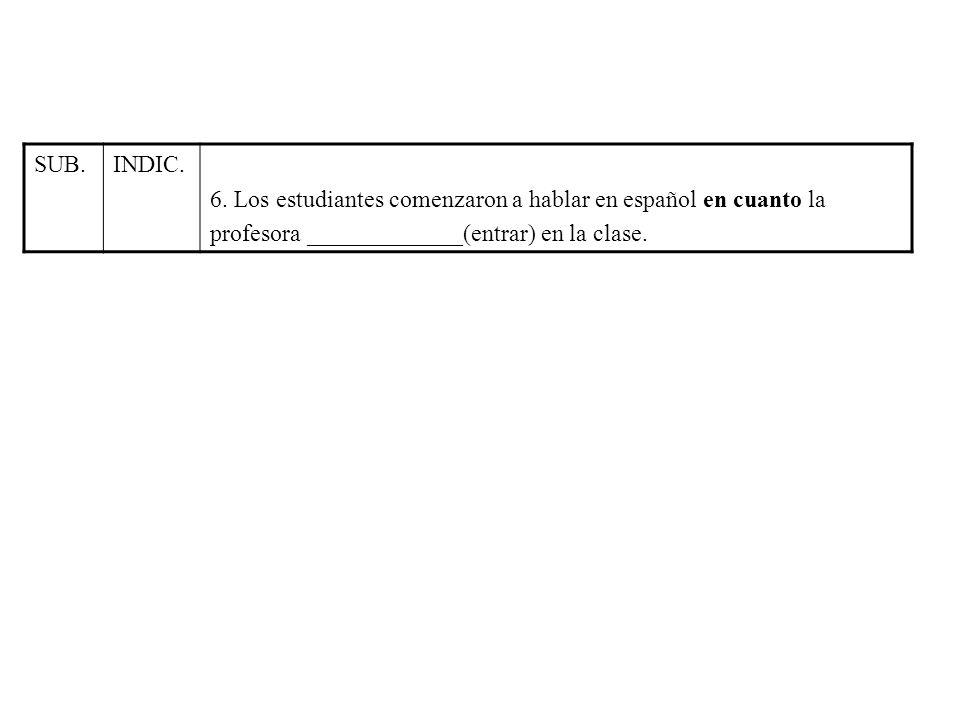 SUB.INDIC. 6. Los estudiantes comenzaron a hablar en español en cuanto la profesora _____________(entrar) en la clase.