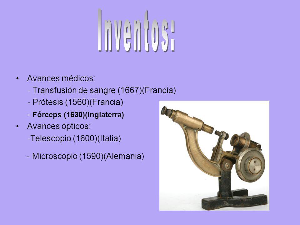 Avances médicos: - Transfusión de sangre (1667)(Francia) - Prótesis (1560)(Francia) - Fórceps (1630)(Inglaterra) Avances ópticos: -Telescopio (1600)(Italia) - Microscopio (1590)(Alemania)