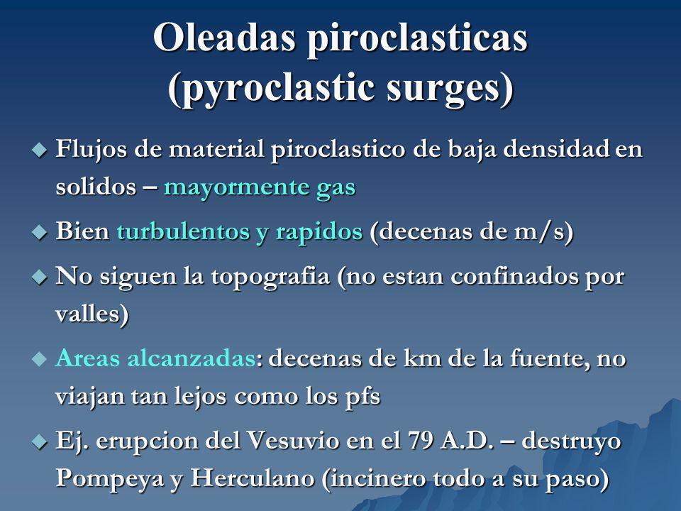 Oleadas piroclasticas (pyroclastic surges) Flujos de material piroclastico de baja densidad en solidos – mayormente gas Flujos de material piroclastic