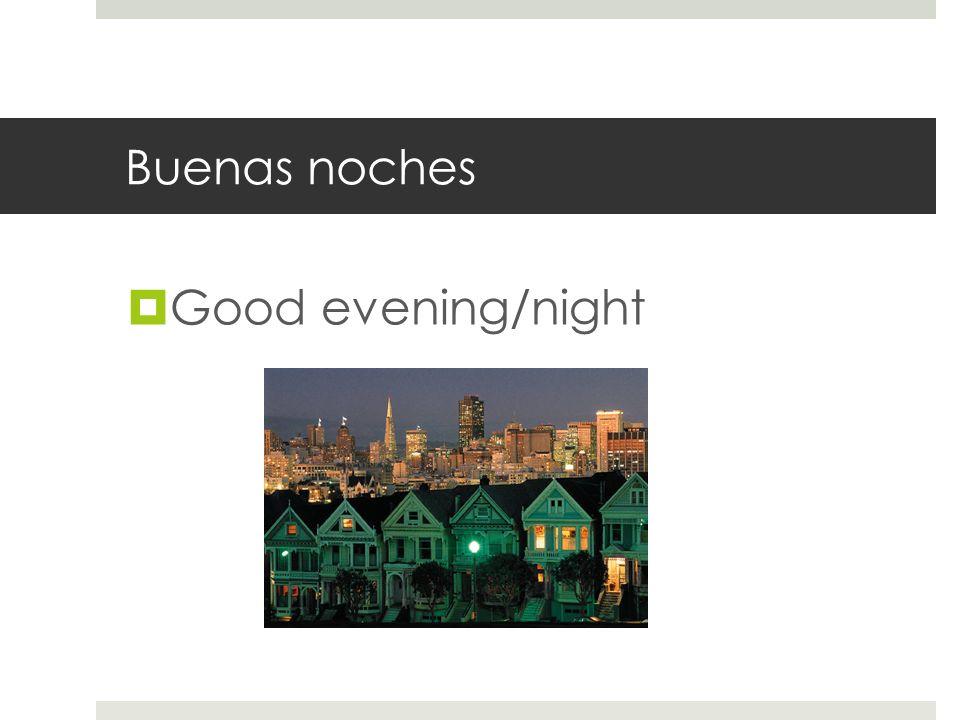 Buenas noches Good evening/night