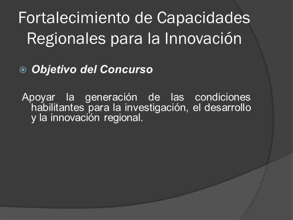 Fortalecimiento de Capacidades Regionales para la Innovación Objetivo del Concurso Apoyar la generación de las condiciones habilitantes para la investigación, el desarrollo y la innovación regional.