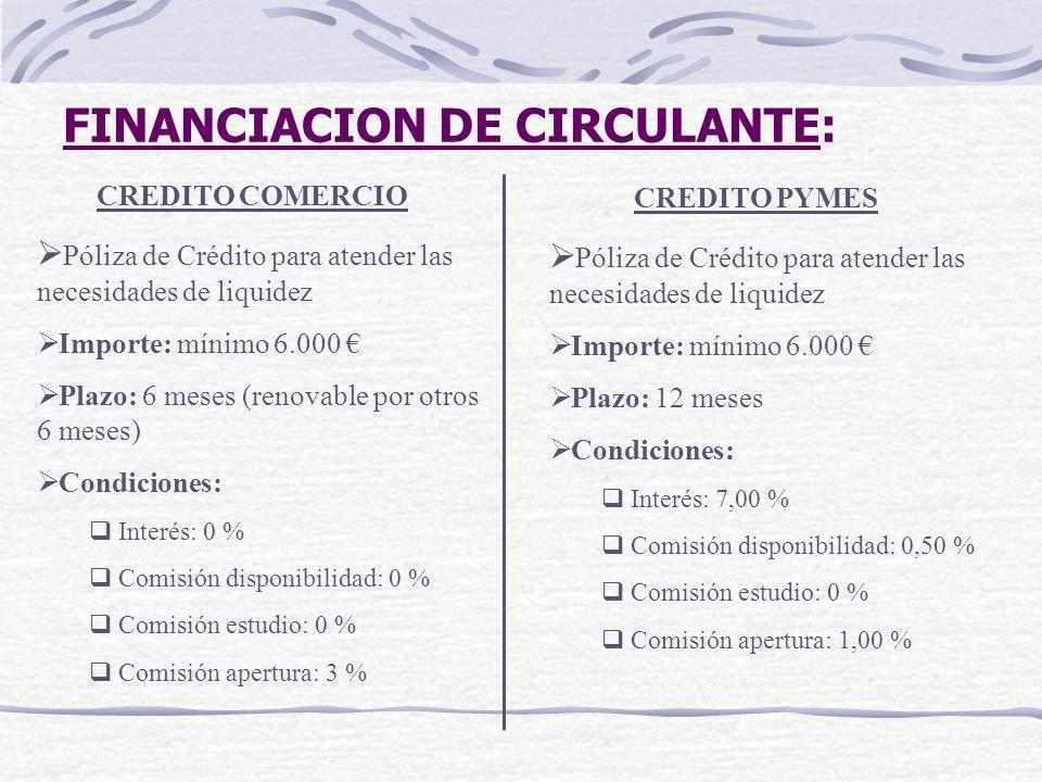 FINANCIACION DE CIRCULANTE: CREDITO COMERCIO Póliza de Crédito para atender las necesidades de liquidez Importe: mínimo 6.000 Plazo: 6 meses (renovabl