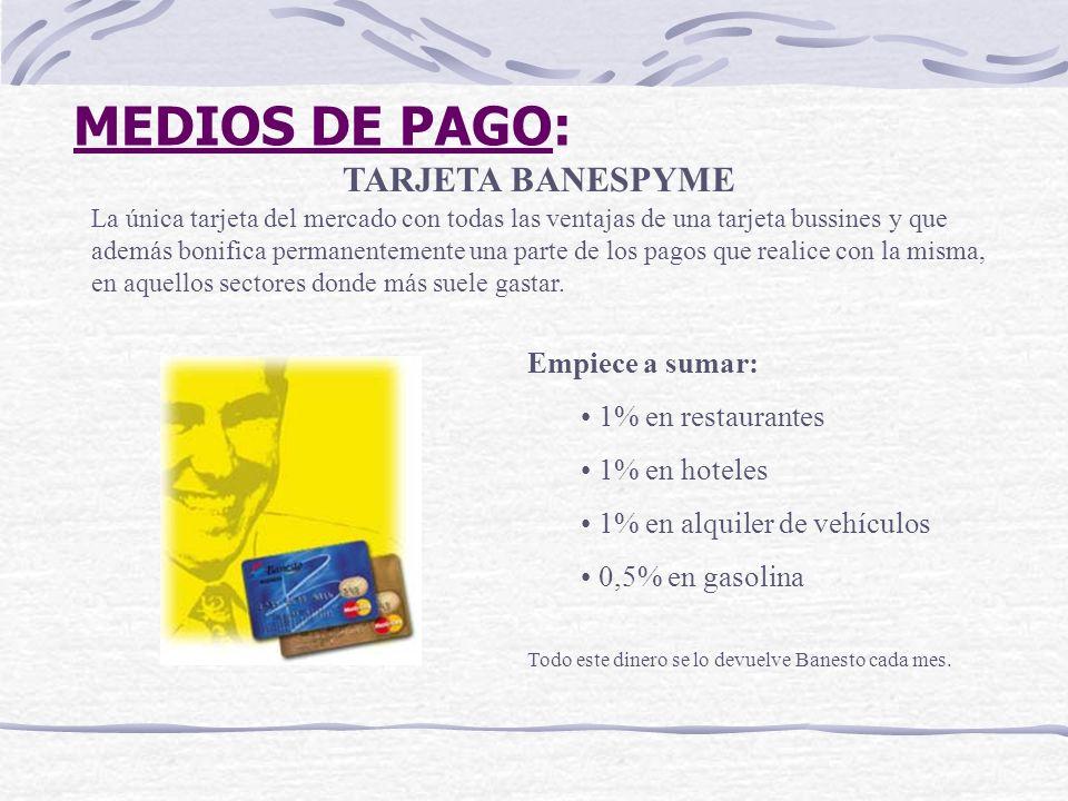 MEDIOS DE PAGO: TARJETA BANESPYME La única tarjeta del mercado con todas las ventajas de una tarjeta bussines y que además bonifica permanentemente un