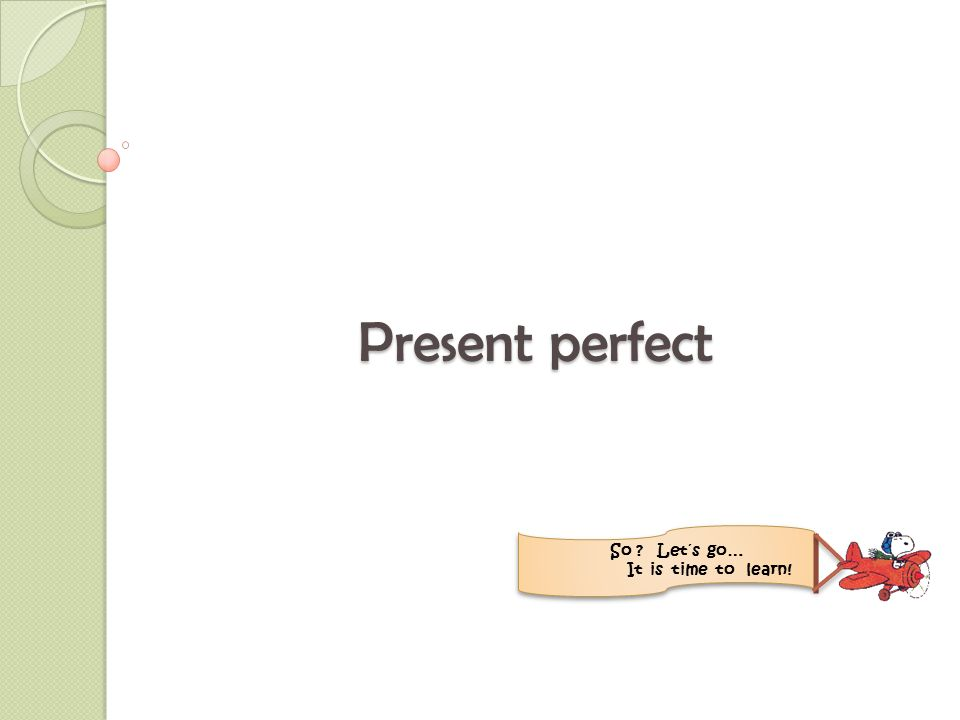Present perfect So ? Let´s go… It is time to learn!