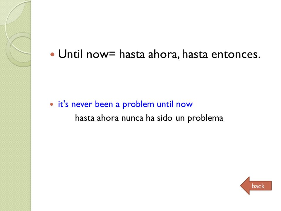 Until now= hasta ahora, hasta entonces. it's never been a problem until now hasta ahora nunca ha sido un problema