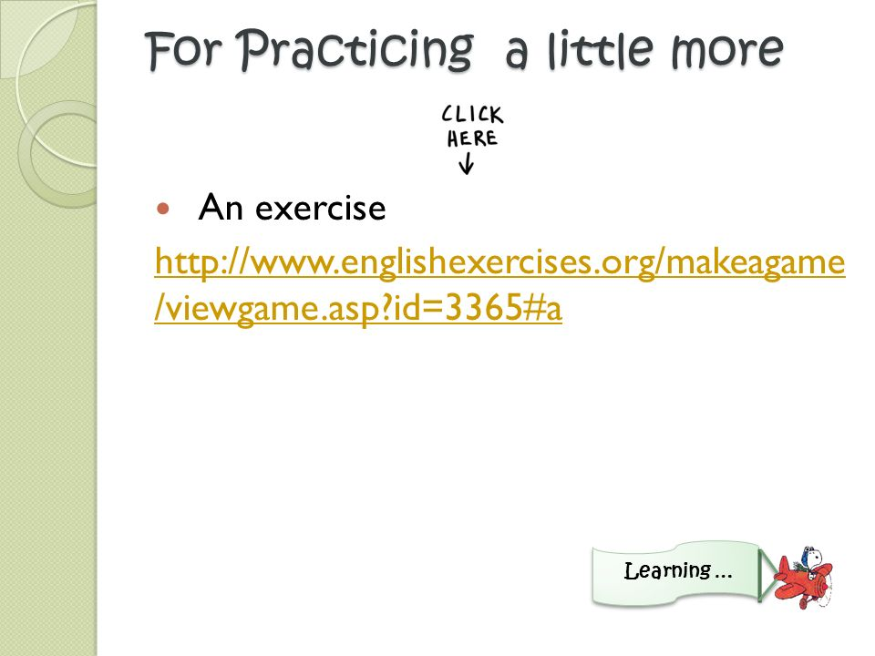 For Practicing a little more An exercise http://www.englishexercises.org/makeagame /viewgame.asp id=3365#a Learning …