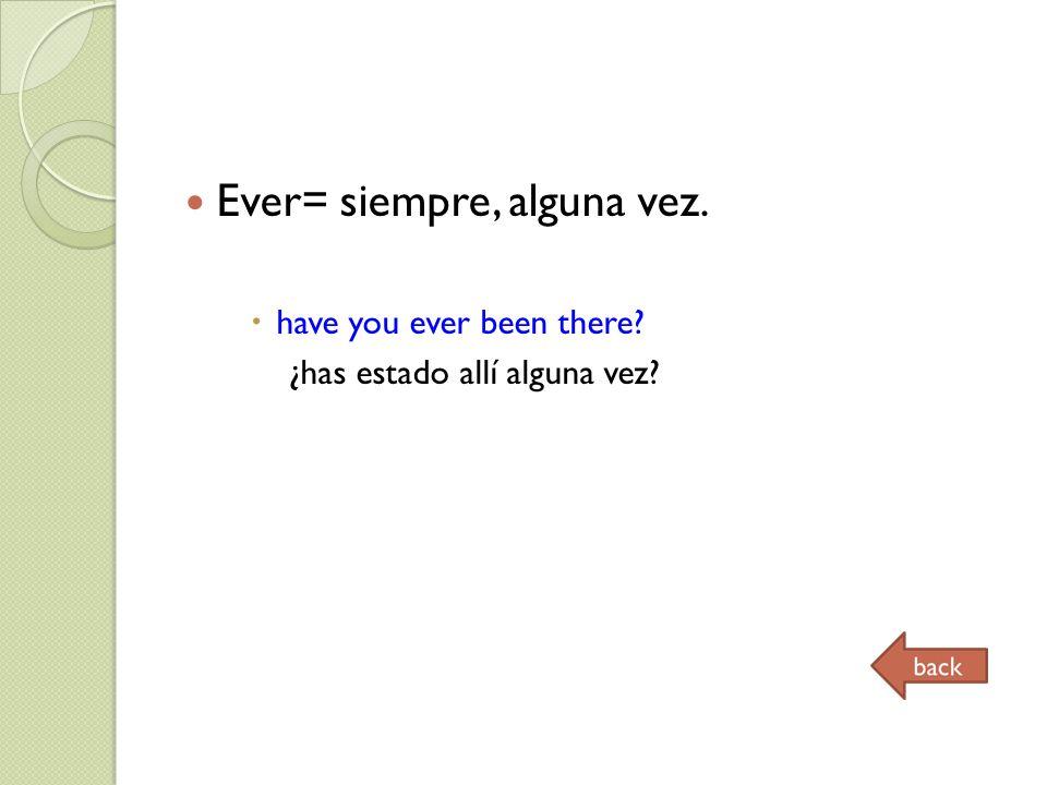 Ever= siempre, alguna vez. have you ever been there ¿has estado allí alguna vez