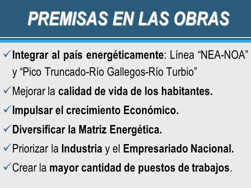 PREMISAS EN LAS OBRAS Integrar al país energéticamente : Línea NEA-NOA y Pico Truncado-Río Gallegos-Río Turbio Mejorar la calidad de vida de los habitantes.