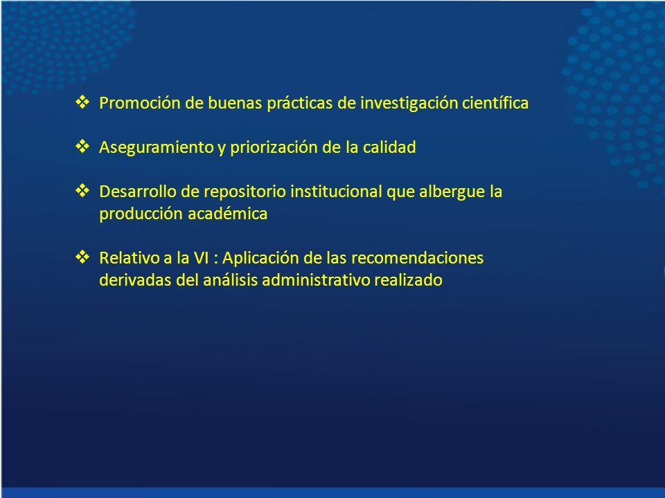 Promoción de buenas prácticas de investigación científica Aseguramiento y priorización de la calidad Desarrollo de repositorio institucional que albergue la producción académica Relativo a la VI : Aplicación de las recomendaciones derivadas del análisis administrativo realizado