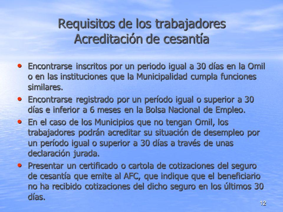 12 Requisitos de los trabajadores Acreditación de cesantía Encontrarse inscritos por un periodo igual a 30 días en la Omil o en las instituciones que la Municipalidad cumpla funciones similares.