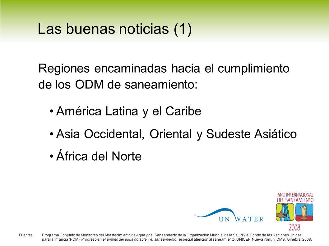 Las buenas noticias (1) América Latina y el Caribe Asia Occidental, Oriental y Sudeste Asiático África del Norte Regiones encaminadas hacia el cumplimiento de los ODM de saneamiento: Fuentes: Programa Conjunto de Monitoreo del Abastecimiento de Agua y del Saneamiento de la Organización Mundial de la Salud y el Fondo de las Naciones Unidas para la Infancia (PCM).