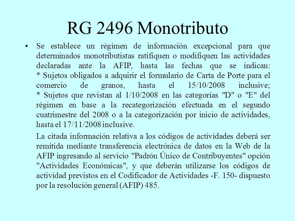 RG 2496 Monotributo Se establece un régimen de información excepcional para que determinados monotributistas ratifiquen o modifiquen las actividades declaradas ante la AFIP, hasta las fechas que se indican: * Sujetos obligados a adquirir el formulario de Carta de Porte para el comercio de granos, hasta el 15/10/2008 inclusive; * Sujetos que revistan al 1/10/2008 en las categorías D o E del régimen en base a la recategorización efectuada en el segundo cuatrimestre del 2008 o a la categorización por inicio de actividades, hasta el 17/11/2008 inclusive.