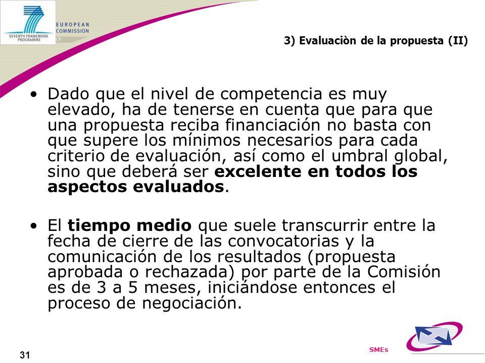 SMEs 31 3) Evaluaciòn de la propuesta (II) Dado que el nivel de competencia es muy elevado, ha de tenerse en cuenta que para que una propuesta reciba financiación no basta con que supere los mínimos necesarios para cada criterio de evaluación, así como el umbral global, sino que deberá ser excelente en todos los aspectos evaluados.